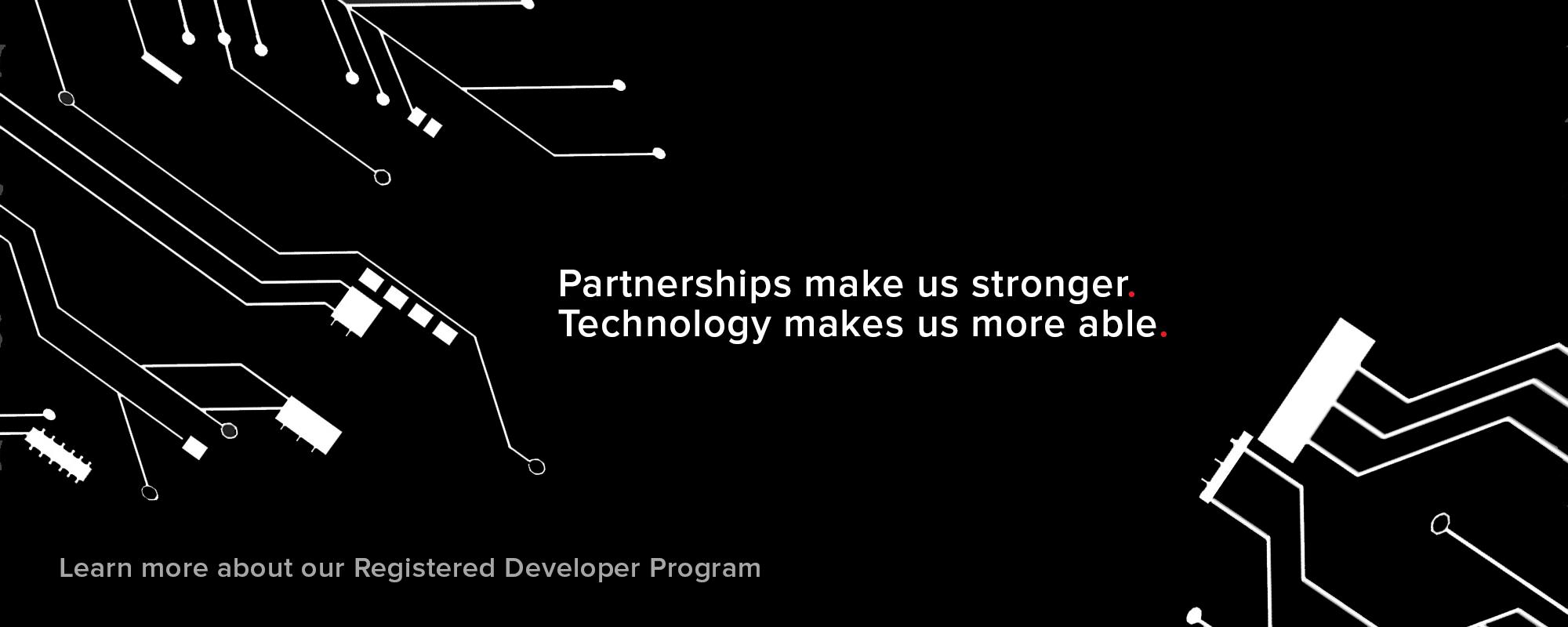 Partnerships Make Us Stronger. Technology Makes Us More Able. Learn More About Our Registered Developer Program.