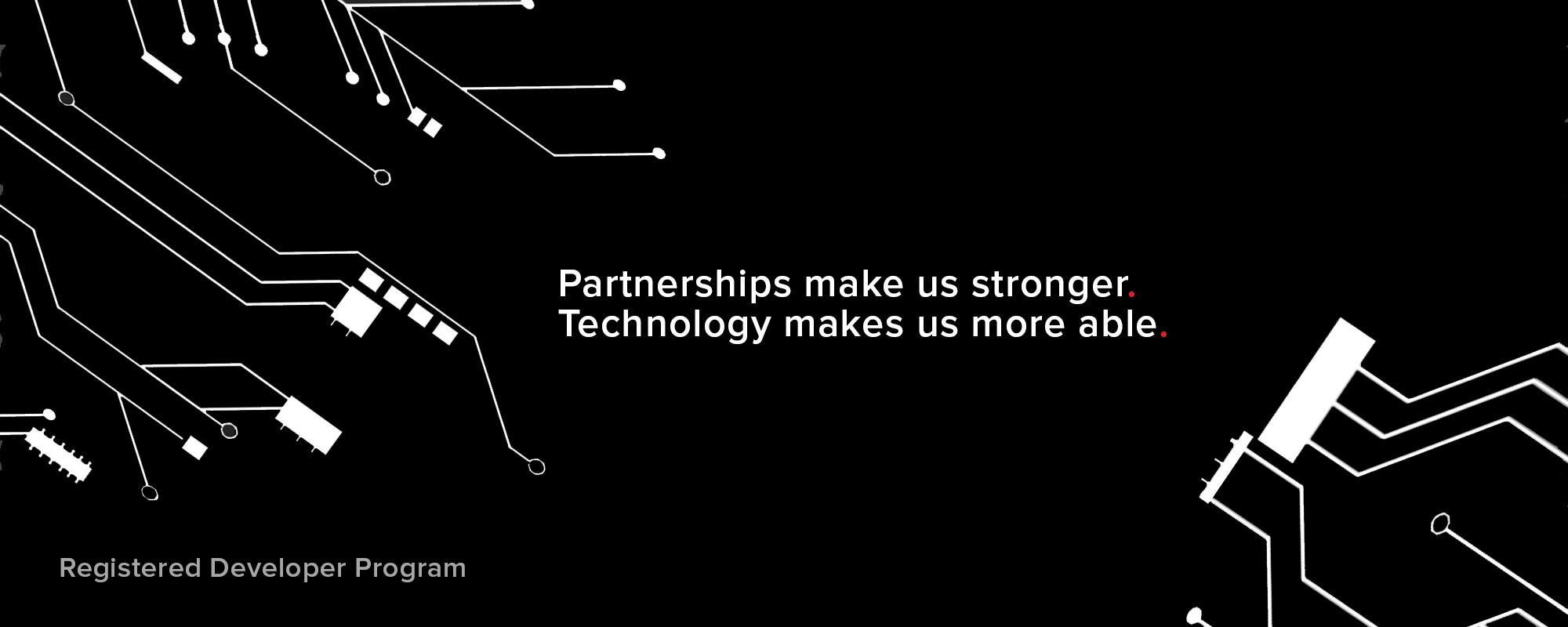 Partnerships make us stronger. Technology makes up more able. Registered Developer Program